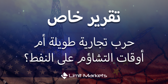 حرب تجارية طويلة أم أوقات التشاؤم على النفط؟